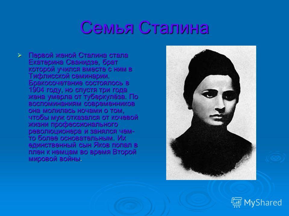 Семья Сталина Первой женой Сталина стала Екатерина Сванидзе, брат которой учился вместе с ним в Тифлисской семинарии. Бракосочетание состоялось в 1904 году, но спустя три года жена умерла от туберкулёза. По воспоминаниям современников она молилась но