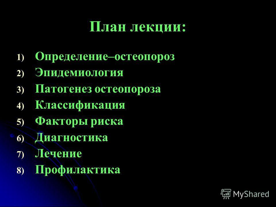 План лекции: 1) 1) Определение–остеопороз 2) 2) Эпидемиология 3) 3) Патогенез остеопороза 4) 4) Классификация 5) 5) Факторы риска 6) 6) Диагностика 7) 7) Лечение 8) 8) Профилактика