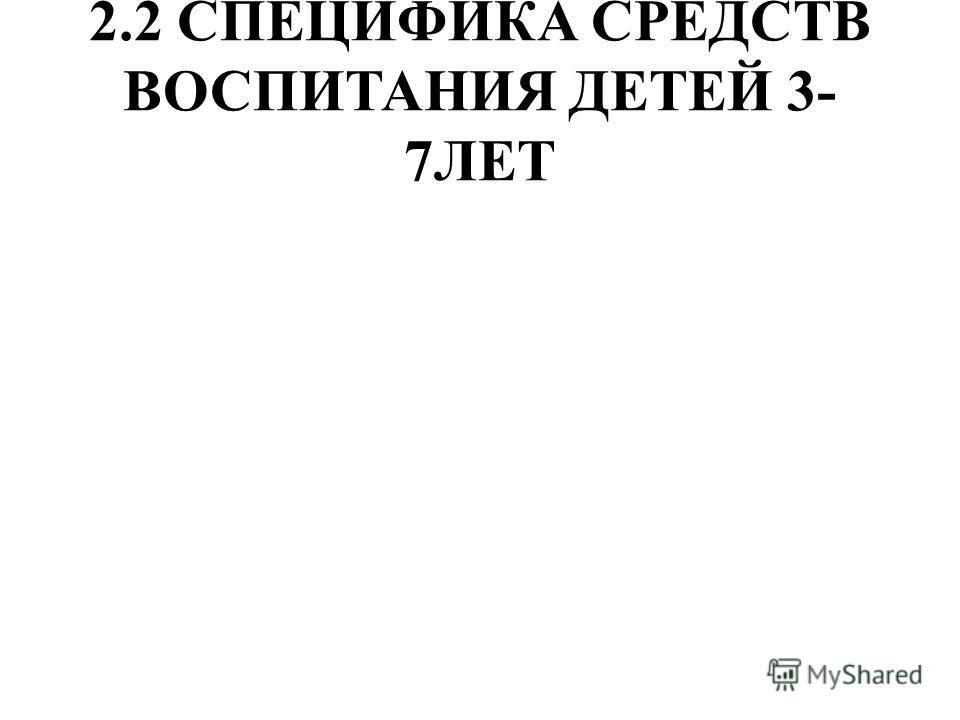 2.2 СПЕЦИФИКА СРЕДСТВ ВОСПИТАНИЯ ДЕТЕЙ 3- 7ЛЕТ