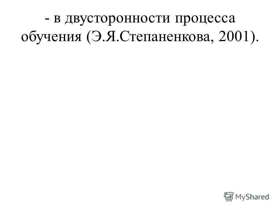 - в двусторонности процесса обучения (Э.Я.Степаненкова, 2001).