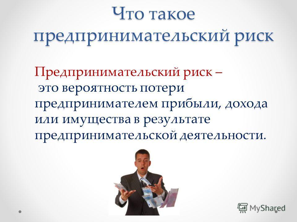 Что такое предпринимательский риск Предпринимательский риск – это вероятность потери предпринимателем прибыли, дохода или имущества в результате предпринимательской деятельности.