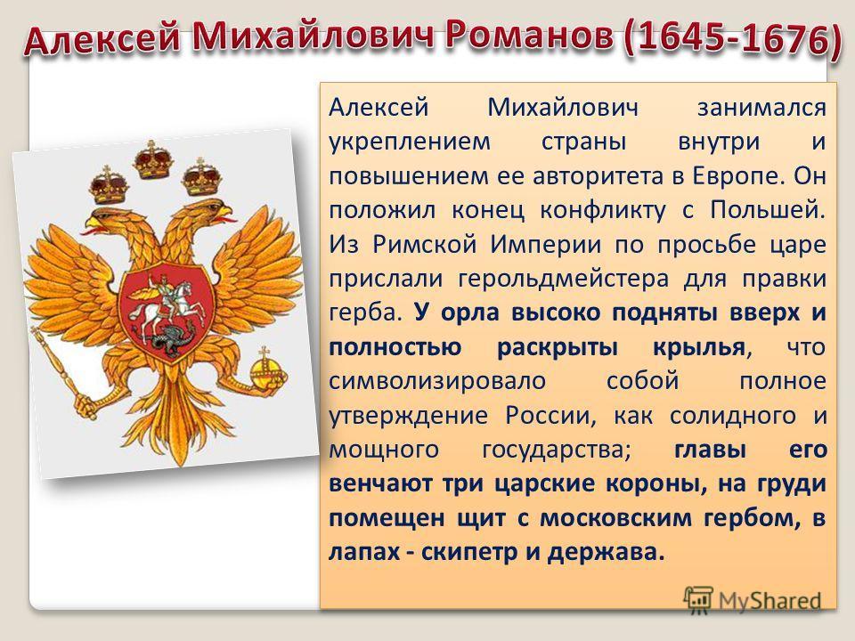 Алексей Михайлович занимался укреплением страны внутри и повышением ее авторитета в Европе. Он положил конец конфликту с Польшей. Из Римской Империи по просьбе царе прислали герольдмейстера для правки герба. У орла высоко подняты вверх и полностью ра