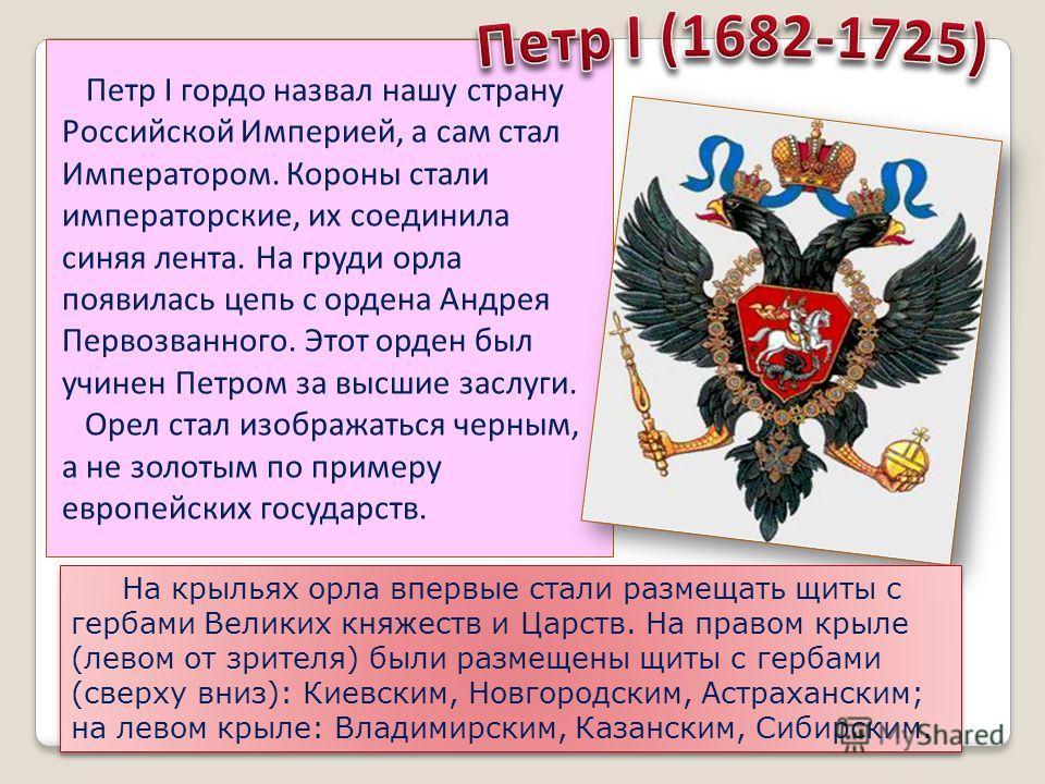 Петр I гордо назвал нашу страну Российской Империей, а сам стал Императором. Короны стали императорские, их соединила синяя лента. На груди орла появилась цепь с ордена Андрея Первозванного. Этот орден был учинен Петром за высшие заслуги. Орел стал и