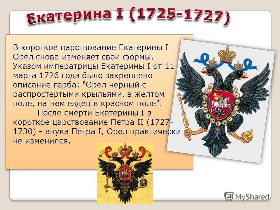 В короткое царствование Екатерины I Орел снова изменяет свои формы. Указом императрицы Екатерины I от 11 марта 1726 года было закреплено описание герба: