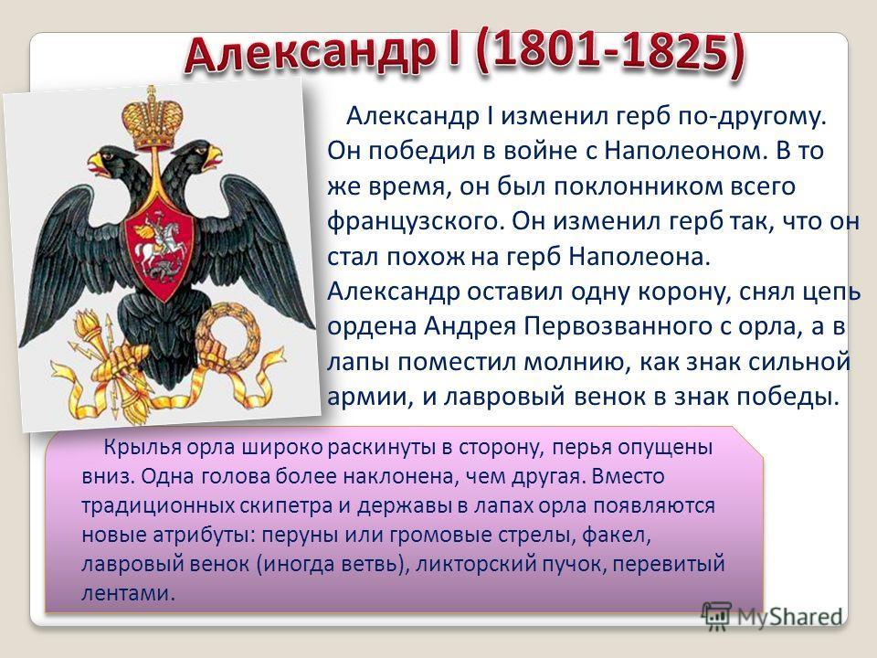 Александр I изменил герб по-другому. Он победил в войне с Наполеоном. В то же время, он был поклонником всего французского. Он изменил герб так, что он стал похож на герб Наполеона. Александр оставил одну корону, снял цепь ордена Андрея Первозванного