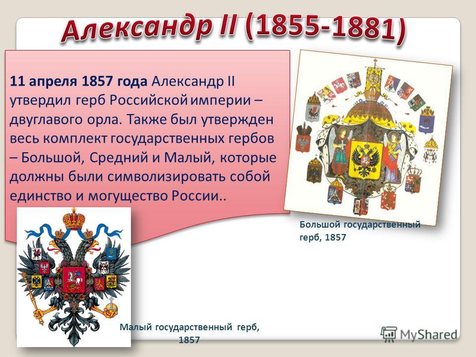 11 апреля 1857 года Александр II утвердил герб Российской империи – двуглавого орла. Также был утвержден весь комплект государственных гербов – Большой, Средний и Малый, которые должны были символизировать собой единство и могущество России.. Большой