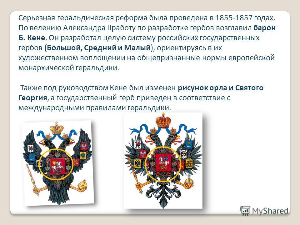 Серьезная геральдическая реформа была проведена в 1855-1857 годах. По велению Александра IIработу по разработке гербов возглавил барон Б. Кене. Он разработал целую систему российских государственных гербов (Большой, Средний и Малый), ориентируясь в и