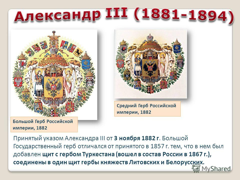 Большой Герб Российской империи, 1882 Средний Герб Российской империи, 1882 Принятый указом Александра III от 3 ноября 1882 г. Большой Государственный герб отличался от принятого в 1857 г. тем, что в нем был добавлен щит с гербом Туркестана (вошел в
