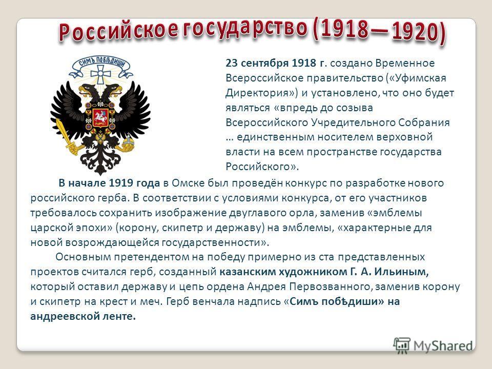 23 сентября 1918 г. создано Временное Всероссийское правительство («Уфимская Директория») и установлено, что оно будет являться «впредь до созыва Всероссийского Учредительного Собрания … единственным носителем верховной власти на всем пространстве го