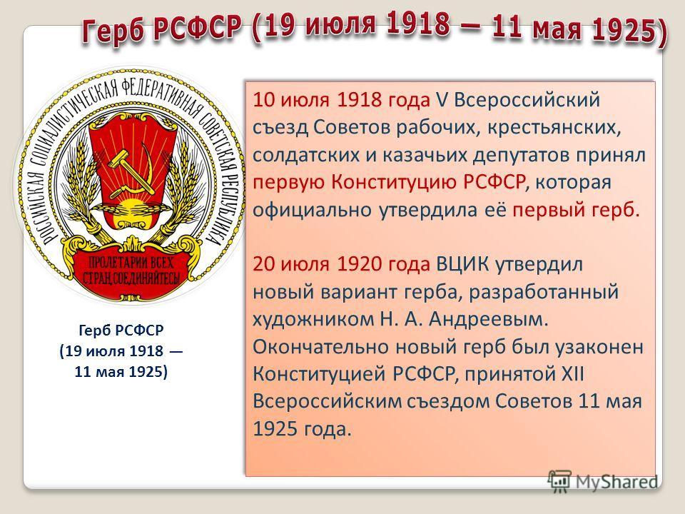 10 июля 1918 года V Всероссийский съезд Советов рабочих, крестьянских, солдатских и казачьих депутатов принял первую Конституцию РСФСР, которая официально утвердила её первый герб. 20 июля 1920 года ВЦИК утвердил новый вариант герба, разработанный ху