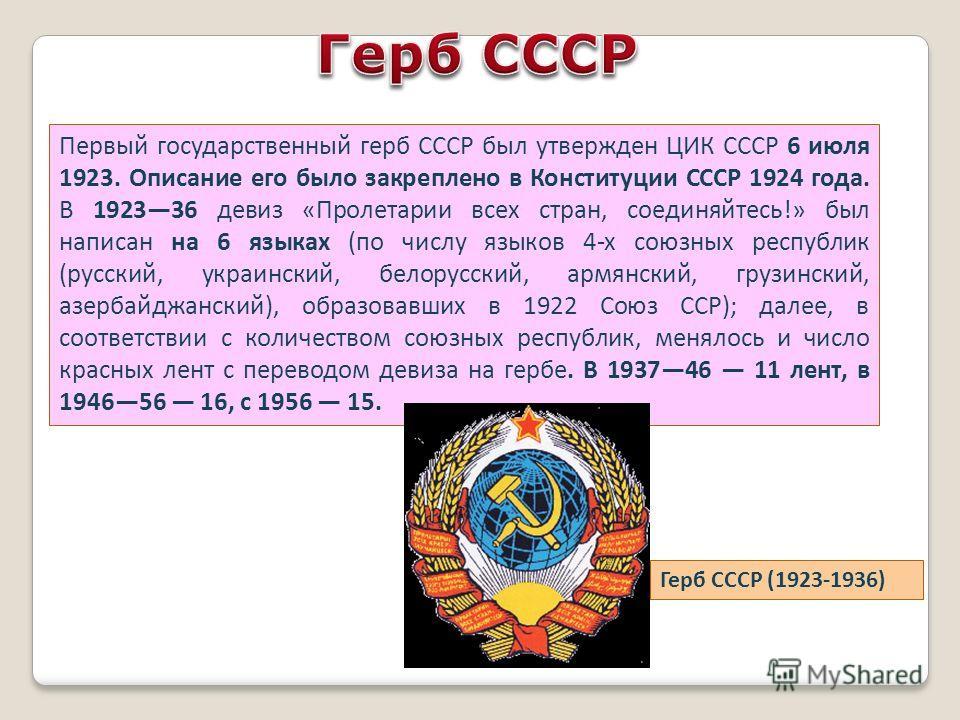 Первый государственный герб СССР был утвержден ЦИК СССР 6 июля 1923. Описание его было закреплено в Конституции СССР 1924 года. В 192336 девиз «Пролетарии всех стран, соединяйтесь!» был написан на 6 языках (по числу языков 4-х союзных республик (русс