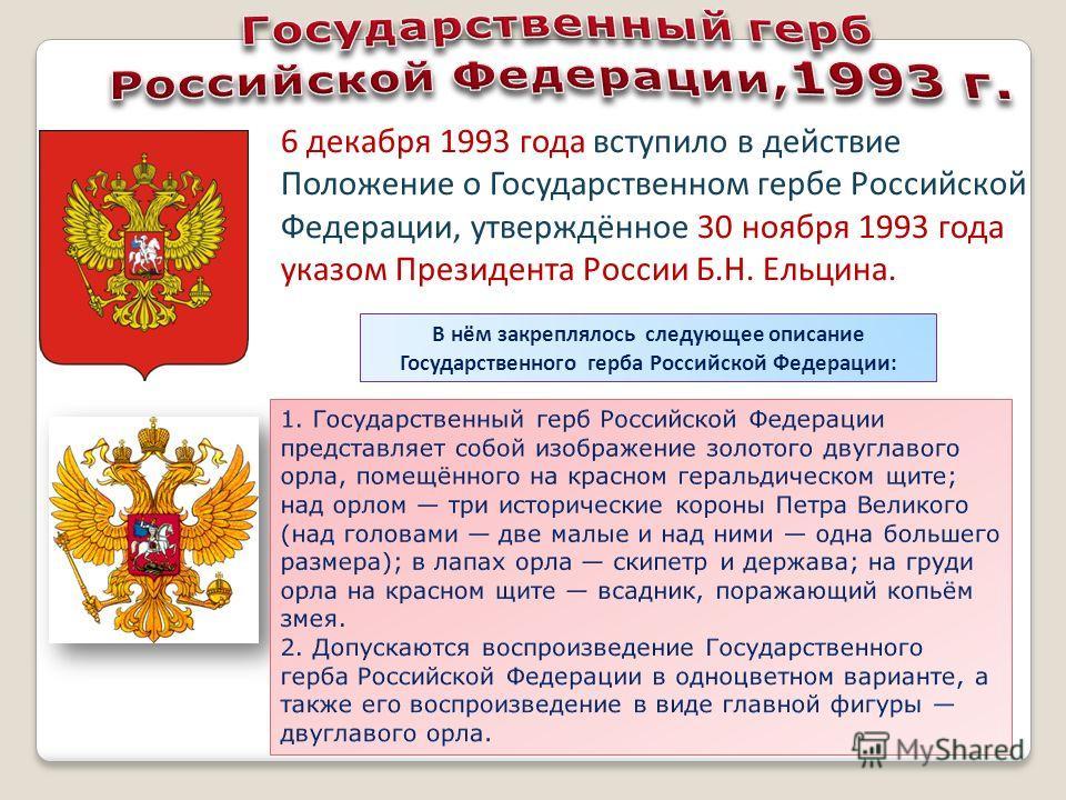 6 декабря 1993 года вступило в действие Положение о Государственном гербе Российской Федерации, утверждённое 30 ноября 1993 года указом Президента России Б.Н. Ельцина. В нём закреплялось следующее описание Государственного герба Российской Федерации: