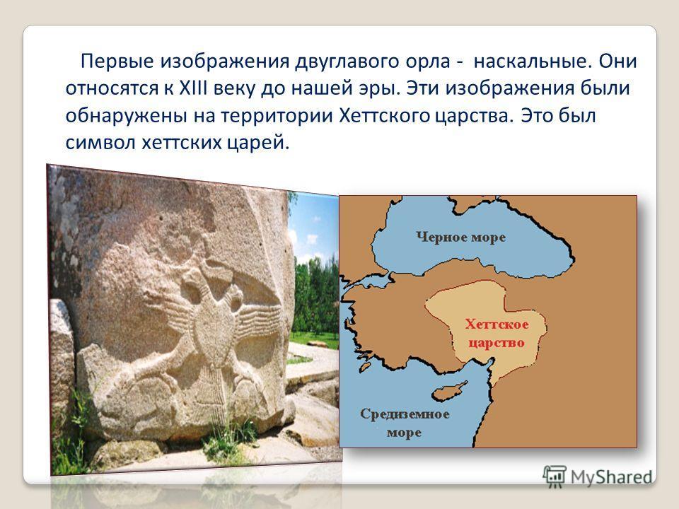 Первые изображения двуглавого орла - наскальные. Они относятся к XIII веку до нашей эры. Эти изображения были обнаружены на территории Хеттского царства. Это был символ хеттских царей.