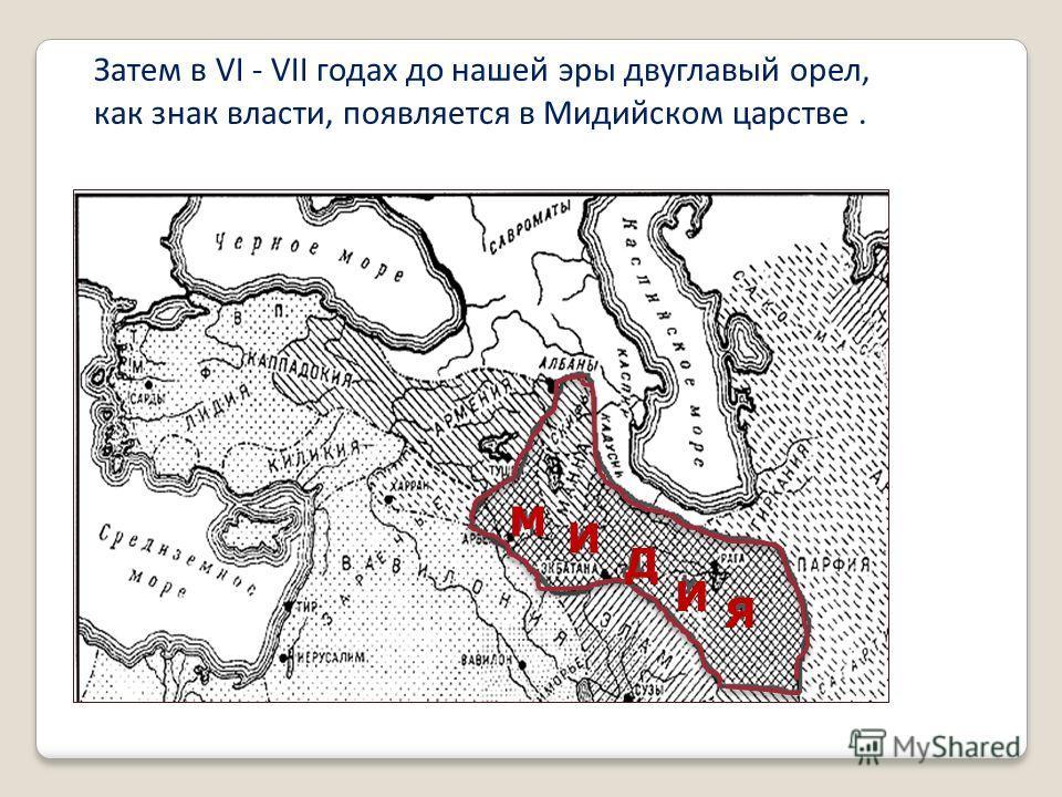Затем в VI - VII годах до нашей эры двуглавый орел, как знак власти, появляется в Мидийском царстве. М И Д И Я