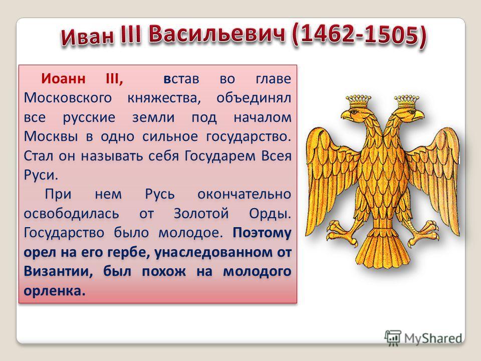 Иоанн III, встав во главе Московского княжества, объединял все русские земли под началом Москвы в одно сильное государство. Стал он называть себя Государем Всея Руси. При нем Русь окончательно освободилась от Золотой Орды. Государство было молодое. П
