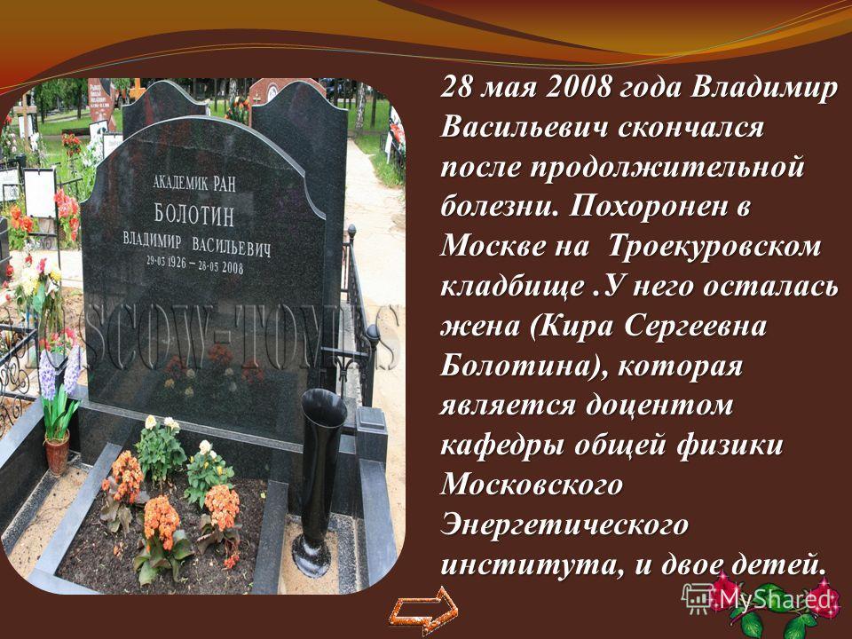 28 мая 2008 года Владимир Васильевич скончался после продолжительной болезни. Похоронен в Москве на Троекуровском кладбище.У него осталась жена (Кира Сергеевна Болотина), которая является доцентом кафедры общей физики Московского Энергетического инст