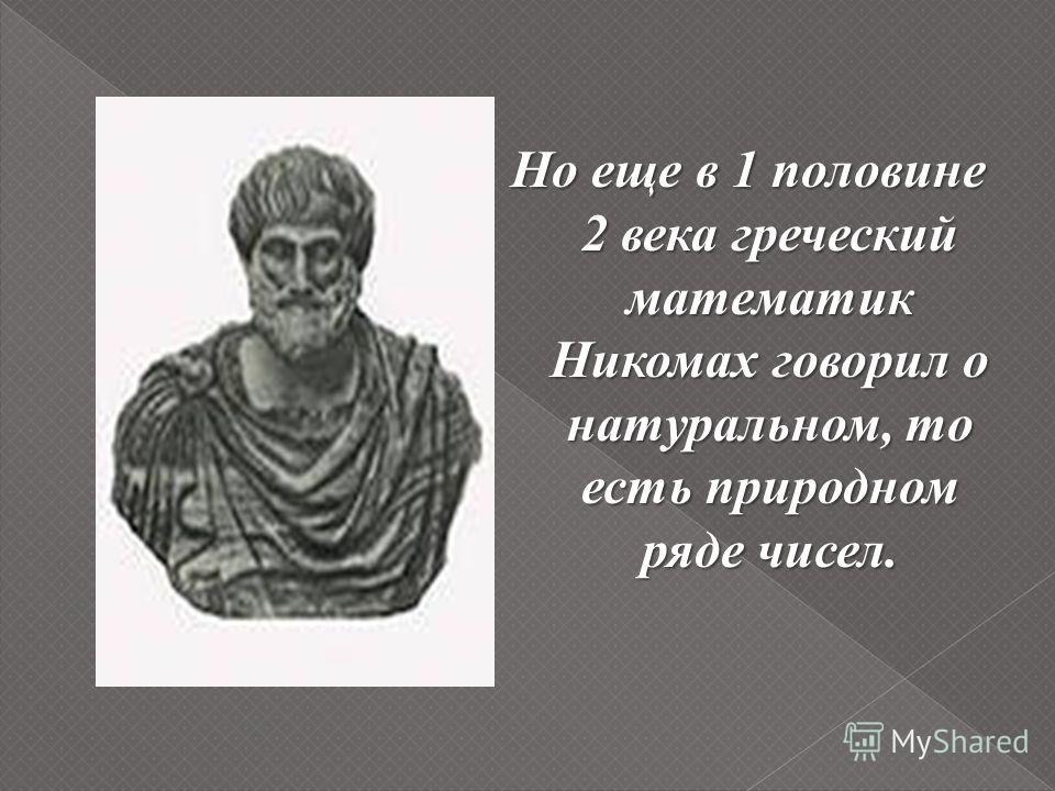 Но еще в 1 половине 2 века греческий математик Никомах говорил о натуральном, то есть природном ряде чисел.
