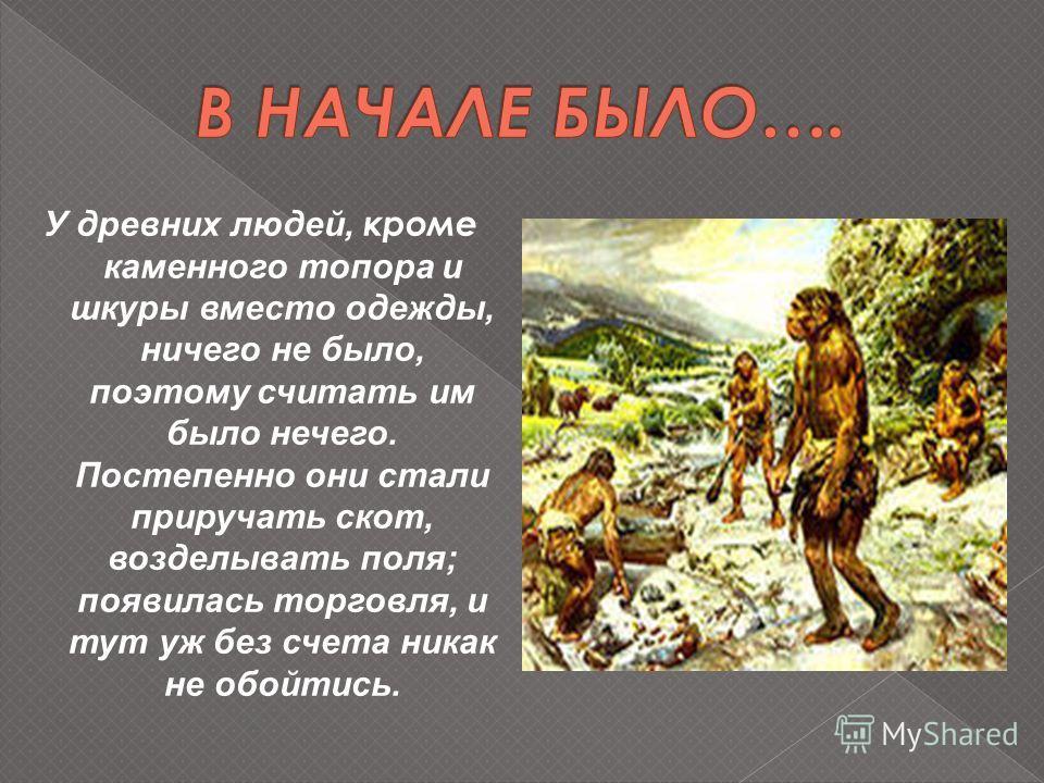 У древних людей, кроме каменного топора и шкуры вместо одежды, ничего не было, поэтому считать им было нечего. Постепенно они стали приручать скот, возделывать поля; появилась торговля, и тут уж без счета никак не обойтись.