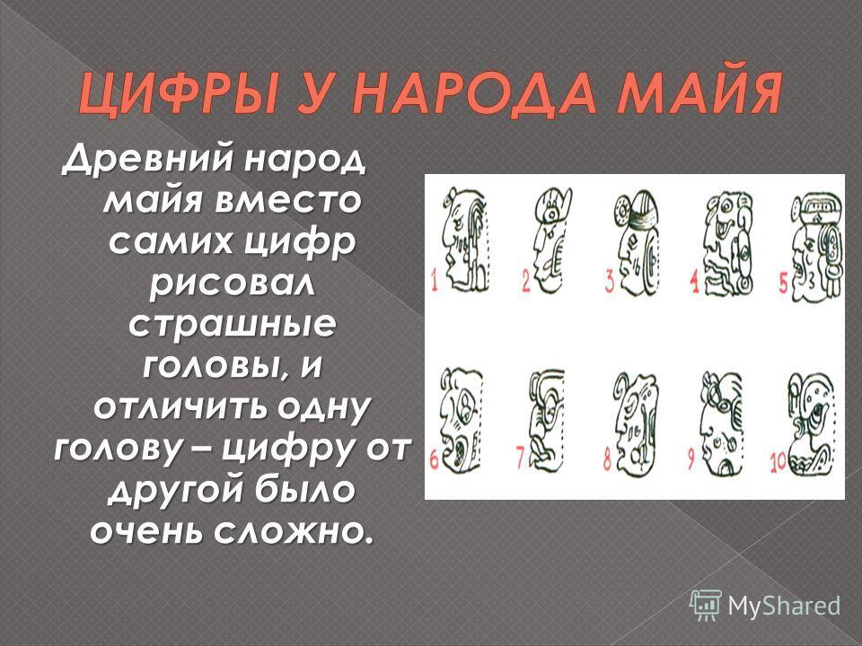 Древний народ майя вместо самих цифр рисовал страшные головы, и отличить одну голову – цифру от другой было очень сложно.