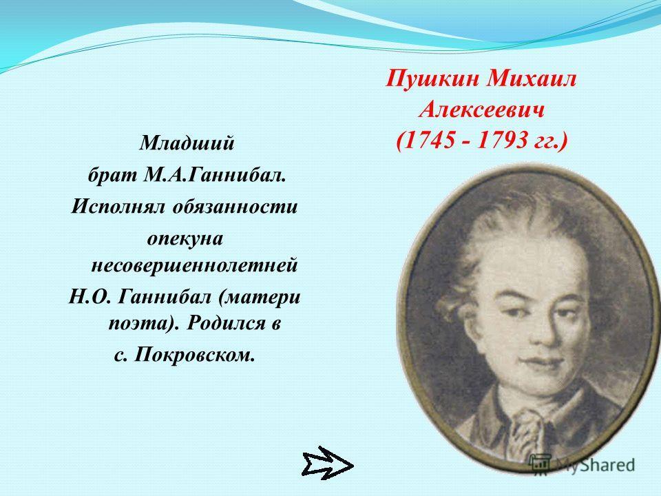 Пушкин Михаил Алексеевич (1745 - 1793 гг.) Младший брат М.А.Ганнибал. Исполнял обязанности опекуна несовершеннолетней Н.О. Ганнибал (матери поэта). Родился в с. Покровском.
