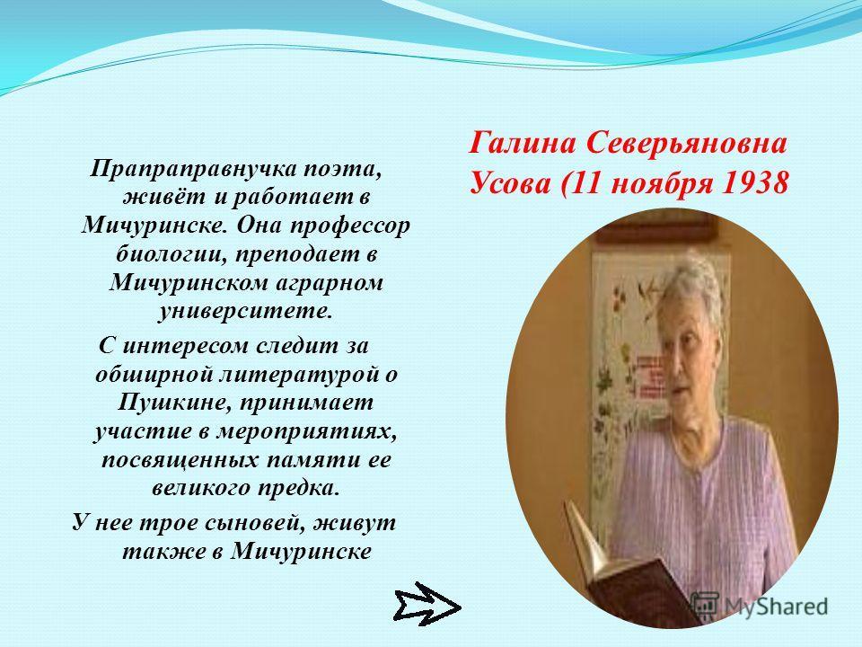Галина Северьяновна Усова (11 ноября 1938 Прапраправнучка поэта, живёт и работает в Мичуринске. Она профессор биологии, преподает в Мичуринском аграрном университете. С интересом следит за обширной литературой о Пушкине, принимает участие в мероприят