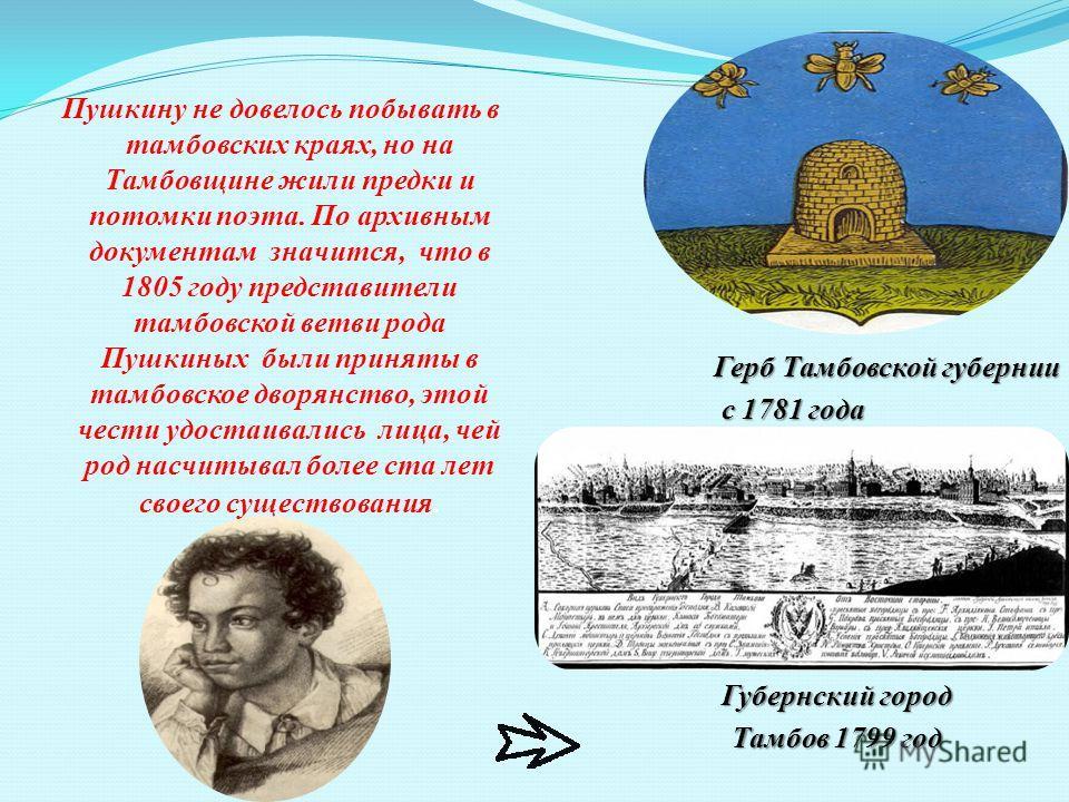 Пушкину не довелось побывать в тамбовских краях, но на Тамбовщине жили предки и потомки поэта. По архивным документам значится, что в 1805 году представители тамбовской ветви рода Пушкиных были приняты в тамбовское дворянство, этой чести удостаивалис