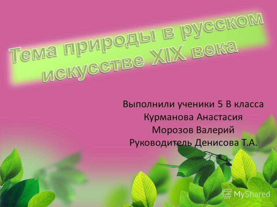 Выполнили ученики 5 В класса Курманова Анастасия Морозов Валерий Руководитель Денисова Т.А.