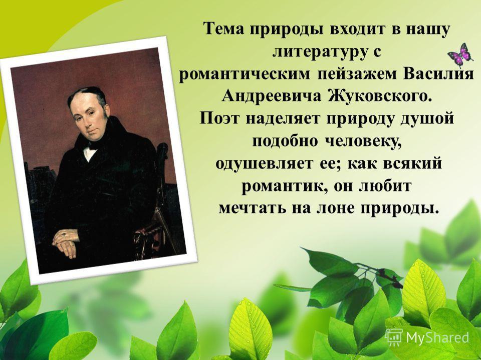 Тема природы входит в нашу литературу с романтическим пейзажем Василия Андреевича Жуковского. Поэт наделяет природу душой подобно человеку, одушевляет ее; как всякий романтик, он любит мечтать на лоне природы.