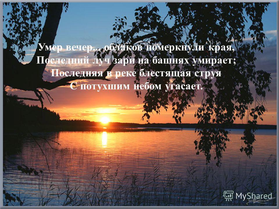 Умер вечер... облаков померкнули края, Последний луч зари на башнях умирает; Последняя в реке блестящая струя С потухшим небом угасает.