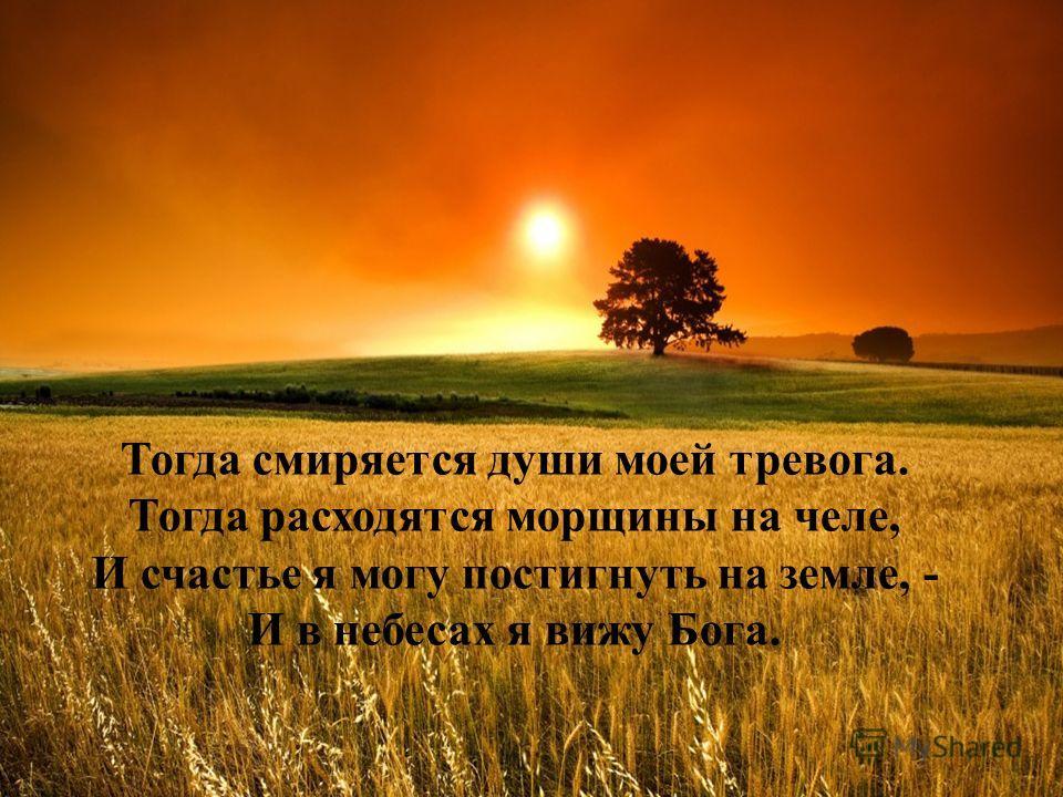 Тогда смиряется души моей тревога. Тогда расходятся морщины на челе, И счастье я могу постигнуть на земле, - И в небесах я вижу Бога.