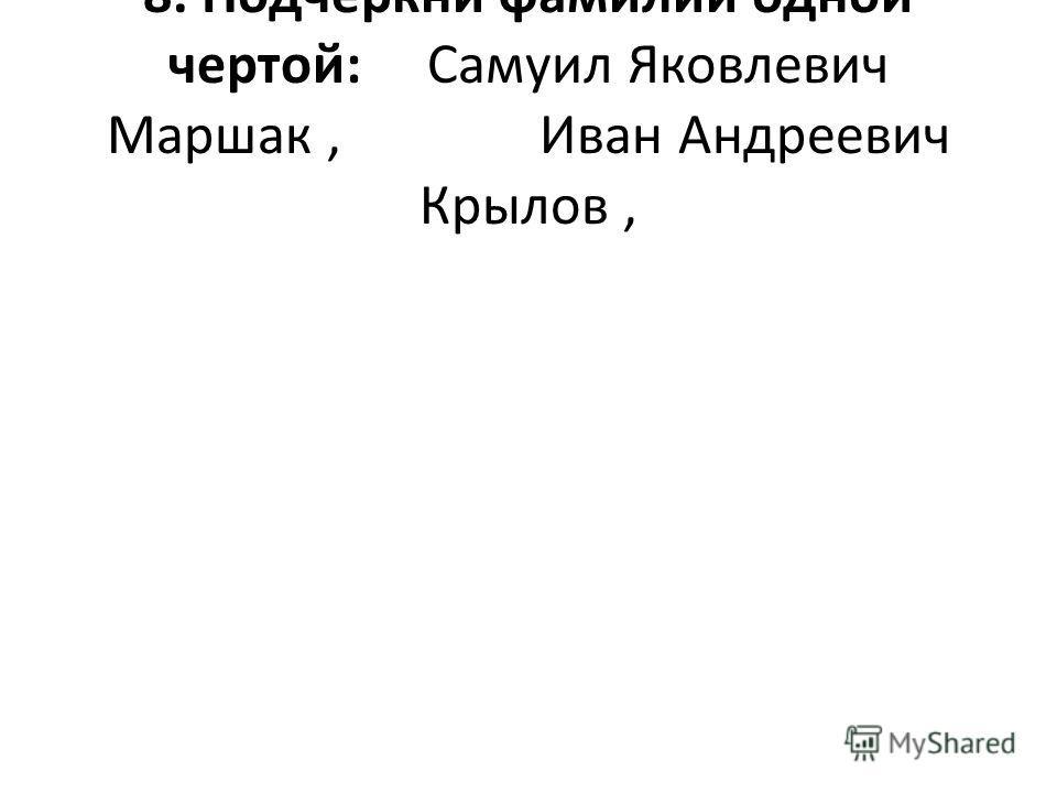 8. Подчеркни фамилии одной чертой: Самуил Яковлевич Маршак, Иван Андреевич Крылов,