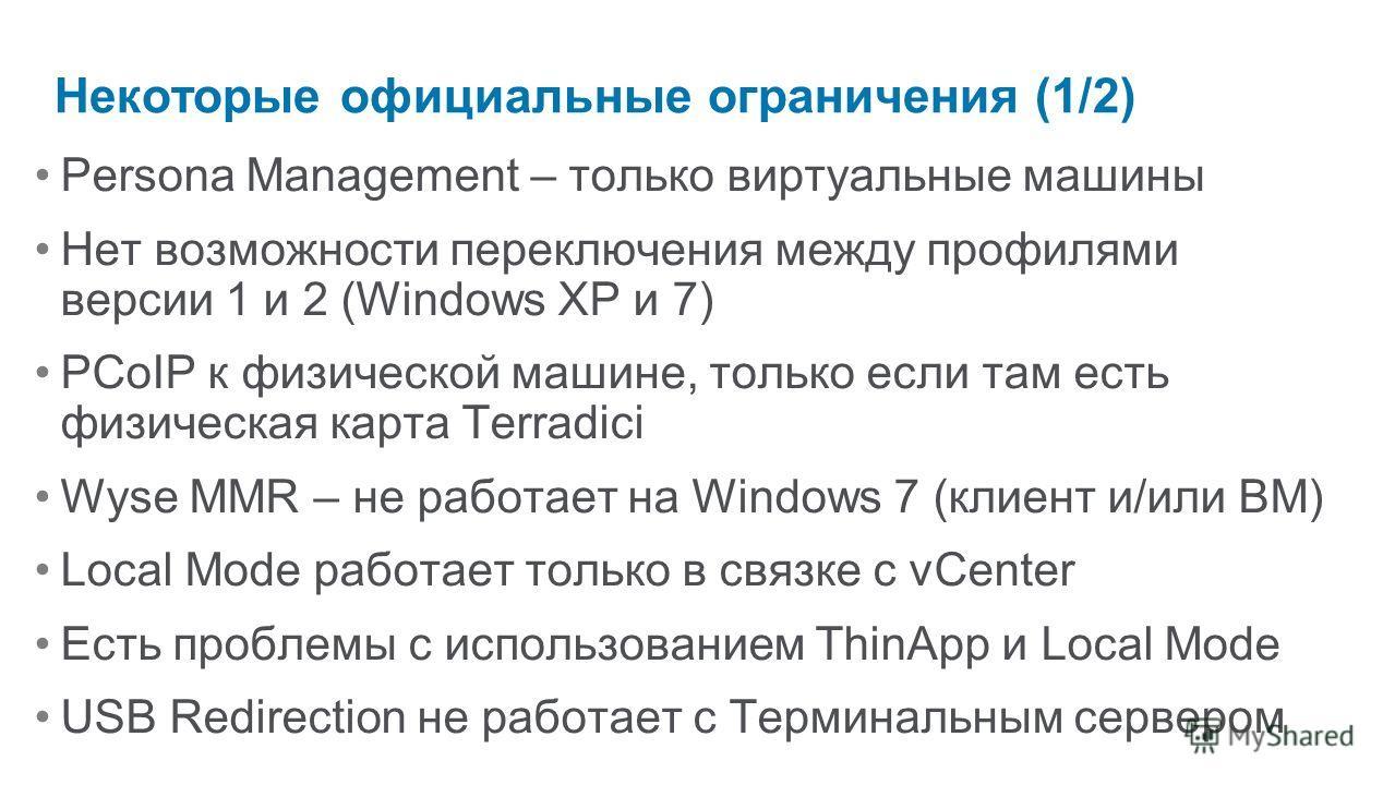 Некоторые официальные ограничения (1/2) Persona Management – только виртуальные машины Нет возможности переключения между профилями версии 1 и 2 (Windows XP и 7) PCoIP к физической машине, только если там есть физическая карта Terradici Wyse MMR – не