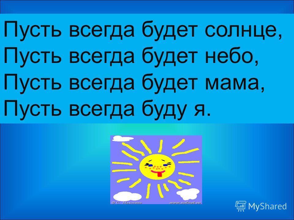 Пусть всегда будет солнце, Пусть всегда будет небо, Пусть всегда будет мама, Пусть всегда буду я.