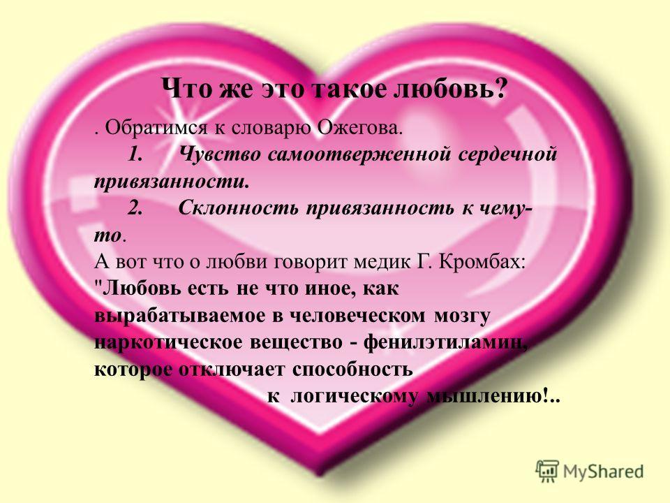 Что же это такое любовь?. Обратимся к словарю Ожегова. 1. Чувство самоотверженной сердечной привязанности. 2. Склонность привязанность к чему- то. А вот что о любви говорит медик Г. Кромбах: