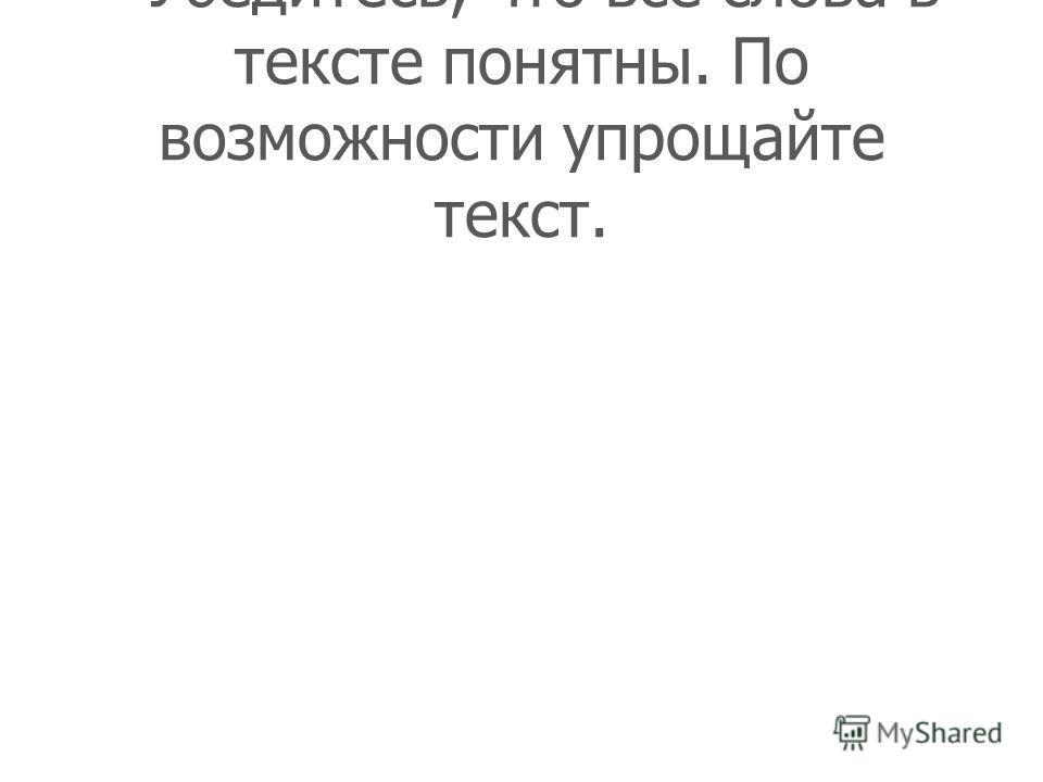 - Убедитесь, что все слова в тексте понятны. По возможности упрощайте текст.