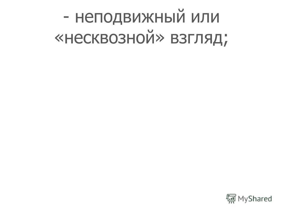 - неподвижный или «несквозной» взгляд;