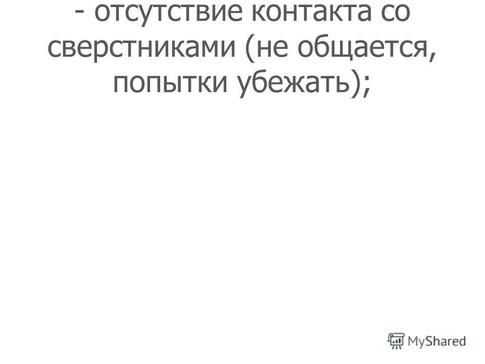 - отсутствие контакта со сверстниками (не общается, попытки убежать);