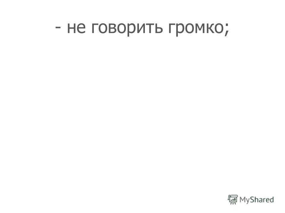 - не говорить громко;