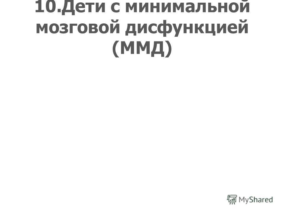 10.Дети с минимальной мозговой дисфункцией (ММД)