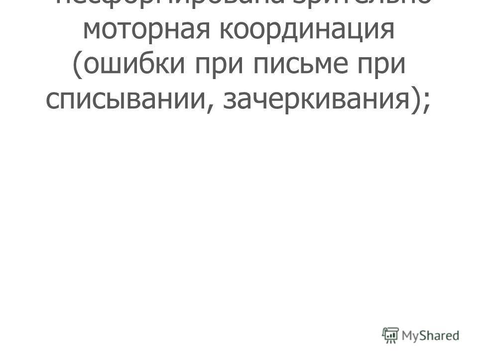 - несформирована зрительно- моторная координация (ошибки при письме при списывании, зачеркивания);