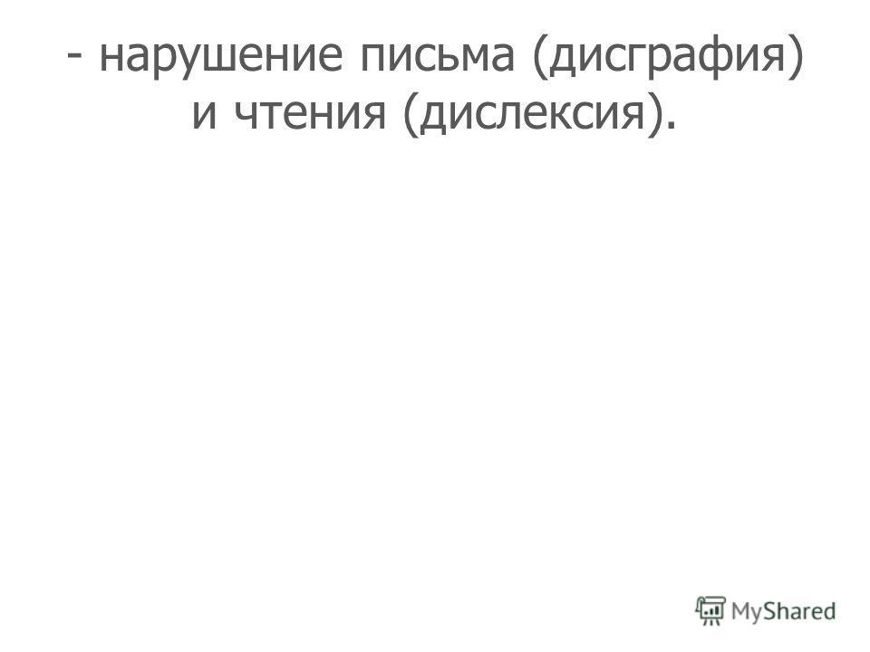 - нарушение письма (дисграфия) и чтения (дислексия).