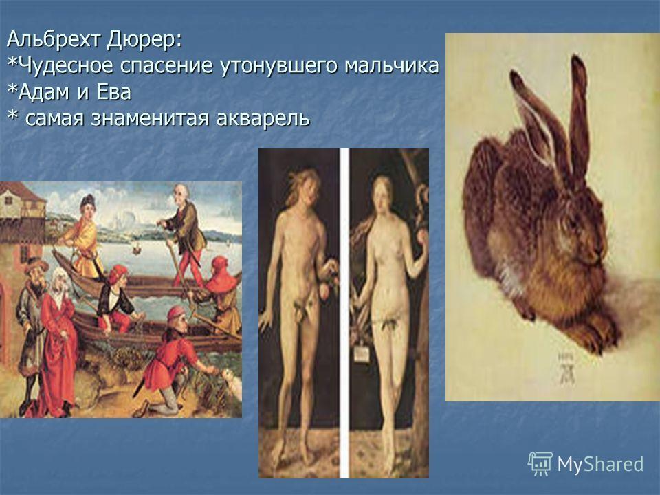 Альбрехт Дюрер: *Чудесное спасение утонувшего мальчика *Адам и Ева * самая знаменитая акварель