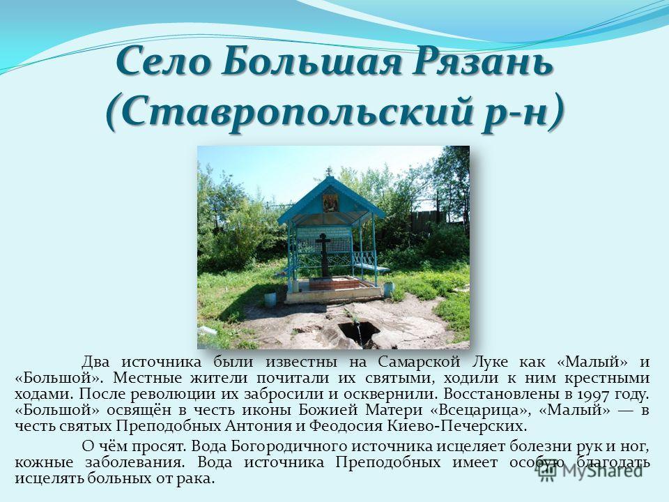 Село Большая Рязань (Ставропольский р-н) Два источника были известны на Самарской Луке как «Малый» и «Большой». Местные жители почитали их святыми, ходили к ним крестными ходами. После революции их забросили и осквернили. Восстановлены в 1997 году. «