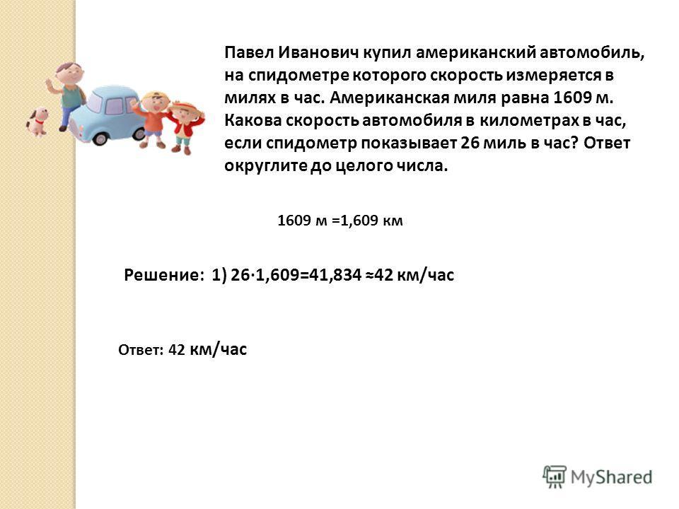 Павел Иванович купил американский автомобиль, на спидометре которого скорость измеряется в милях в час. Американская миля равна 1609 м. Какова скорость автомобиля в километрах в час, если спидометр показывает 26 миль в час? Ответ округлите до целого