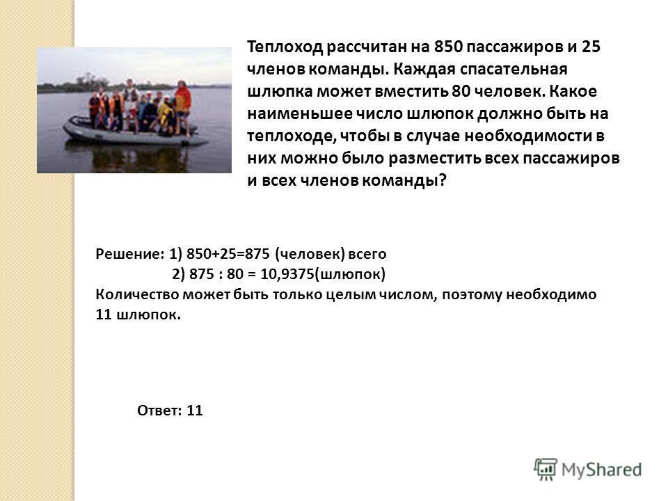 Теплоход рассчитан на 850 пассажиров и 25 членов команды. Каждая спасательная шлюпка может вместить 80 человек. Какое наименьшее число шлюпок должно быть на теплоходе, чтобы в случае необходимости в них можно было разместить всех пассажиров и всех чл