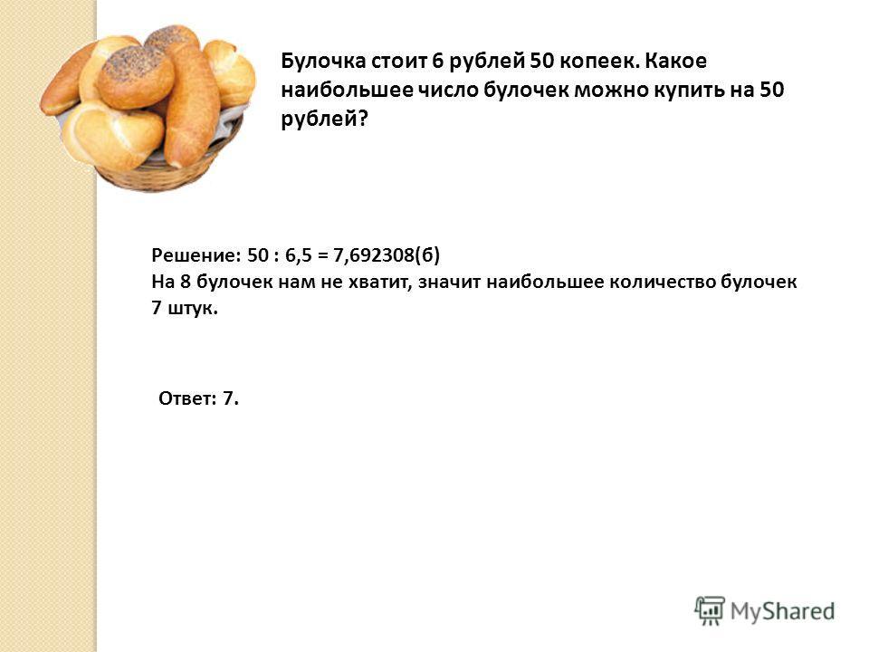 Булочка стоит 6 рублей 50 копеек. Какое наибольшее число булочек можно купить на 50 рублей? Решение: 50 : 6,5 = 7,692308(б) На 8 булочек нам не хватит, значит наибольшее количество булочек 7 штук. Ответ: 7.