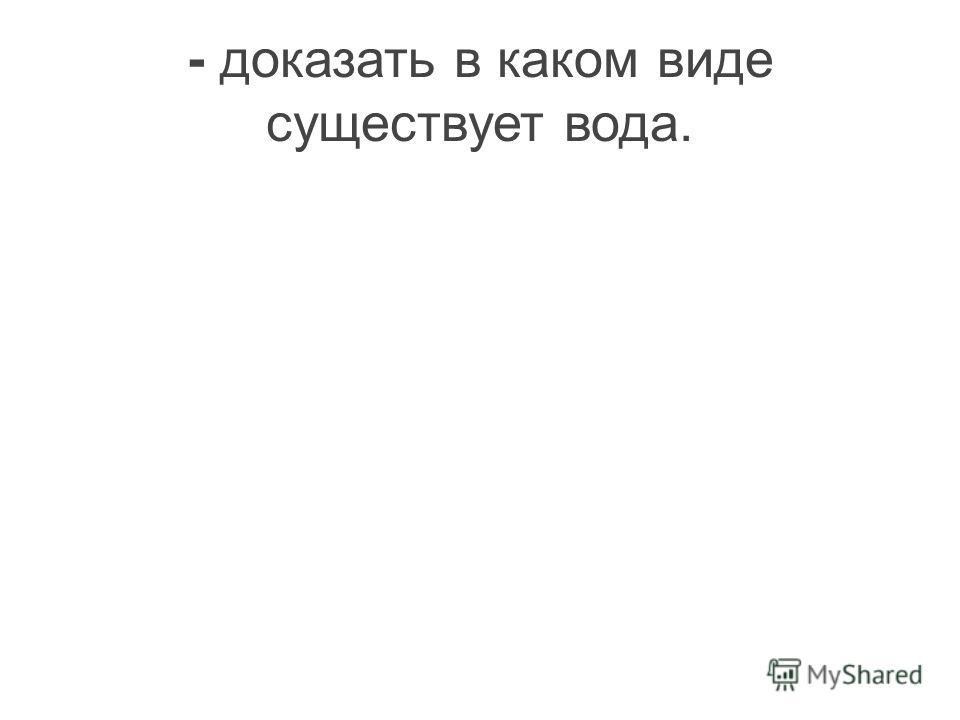 - доказать в каком виде существует вода.