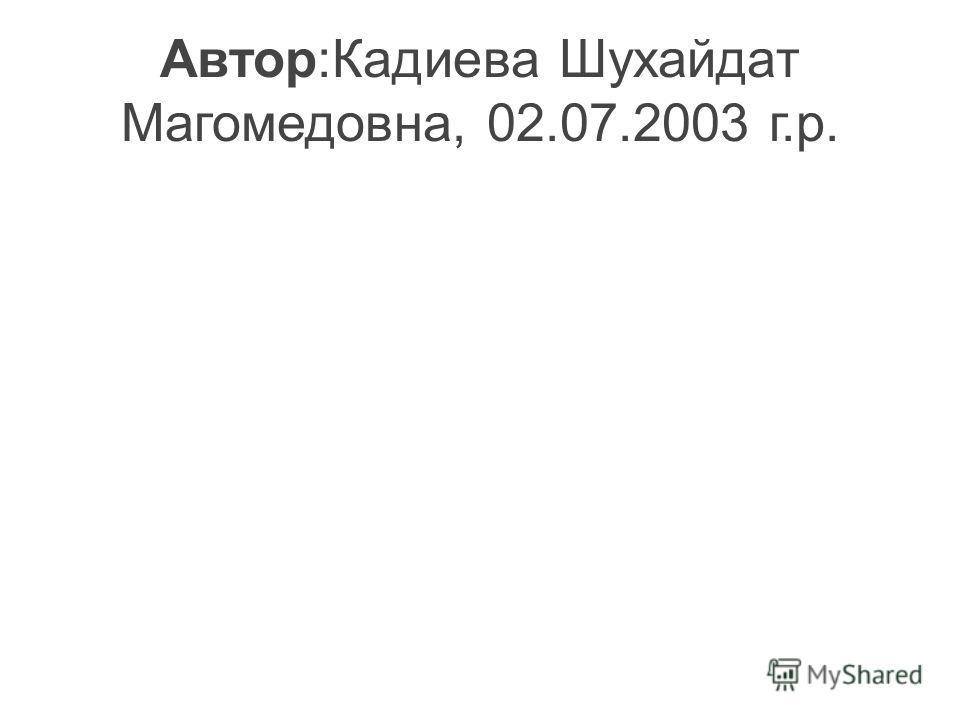Автор:Кадиева Шухайдат Магомедовна, 02.07.2003 г.р.