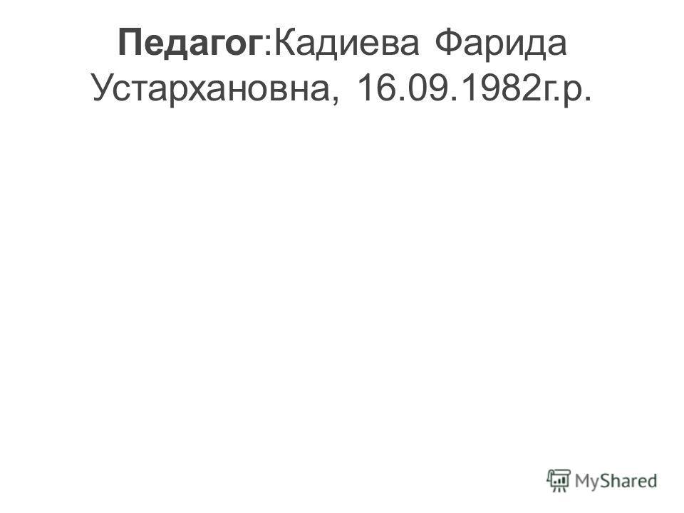 Педагог:Кадиева Фарида Устархановна, 16.09.1982г.р.