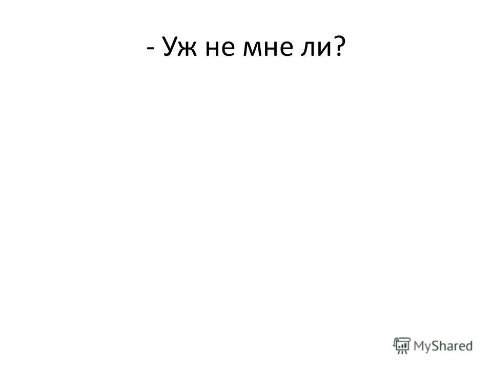 - Уж не мне ли?